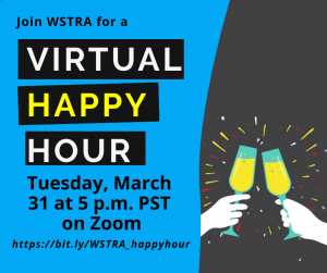 Event: WSTRA Virtual Happy Hour 🍹 Date: Tuesday, March 31 Time: 5 p.m. PST Meeting location: https://bit.ly/WSTRA_happyhour